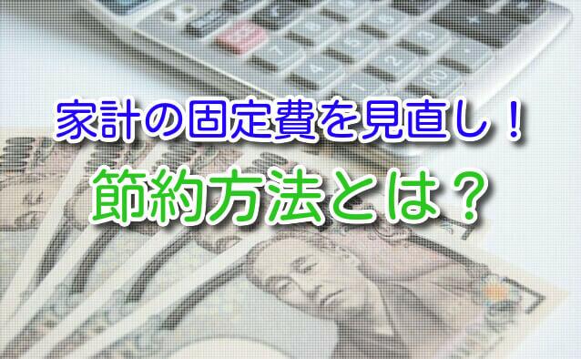家計の固定費を見直し!節約方法とは?