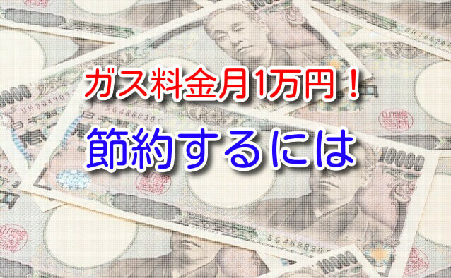 ガス料金が月1万円って高い?節約するには